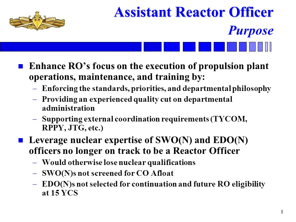 9 Assistant Reactor Officer Assistant Reactor Officer Selection and Assignment n Picked by administrative board (first board in Feb 05) –SWO(N)s following CO-SM, XO-SM, or XO Afloat tours –EDO(N)s following unsuccessful second look for continuation –Nominally 3-4 officers needed each year n FY09 Board –8 eligible officers (4 SWO(N) and 4 EDO(N)) –Four selects authorized by precept –Board picked 3 SWO(N)s and 1 EDO(N) n Must be under orders to an ARO billet by 30 Sept of year of selection –30-36 month tour n Financially incentivized –Nuclear COPAY eligibility continues through ARO tour and beyond until reaching 21 YCS or 3 years away from nuclear billet (whichever occurs first)