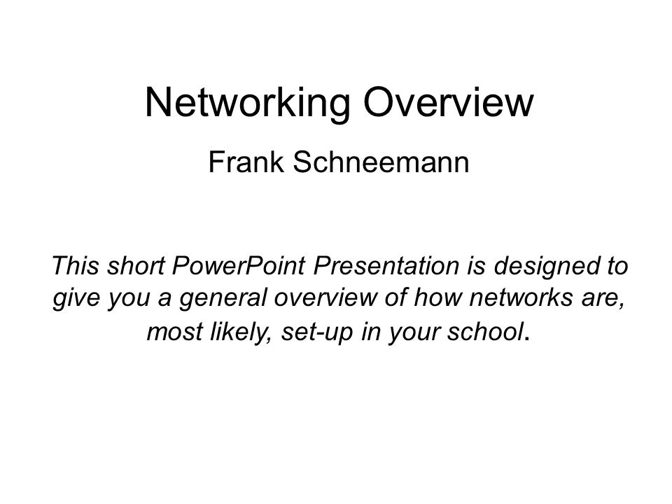 Networking Overview Frank Schneemann This short PowerPoint Presentation is designed to give you a general overview of how networks are, most likely, s