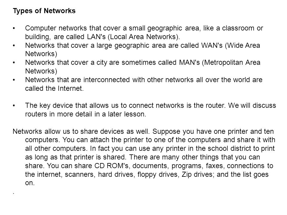 Types of Networks Computer networks that cover a small geographic area, like a classroom or building, are called LAN's (Local Area Networks). Networks