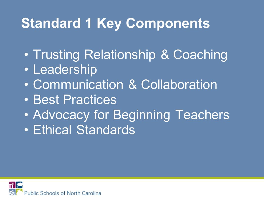 Standard 1 Key Components Trusting Relationship & Coaching Leadership Communication & Collaboration Best Practices Advocacy for Beginning Teachers Ethical Standards