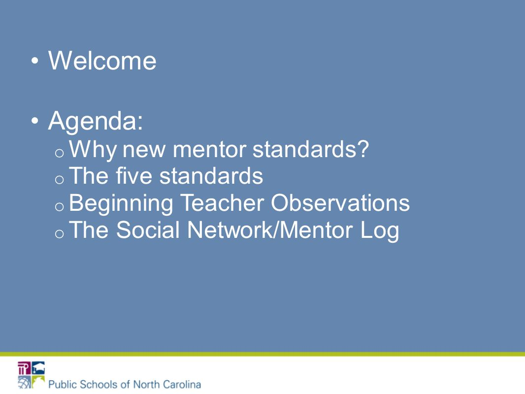 Welcome Agenda: o Why new mentor standards.