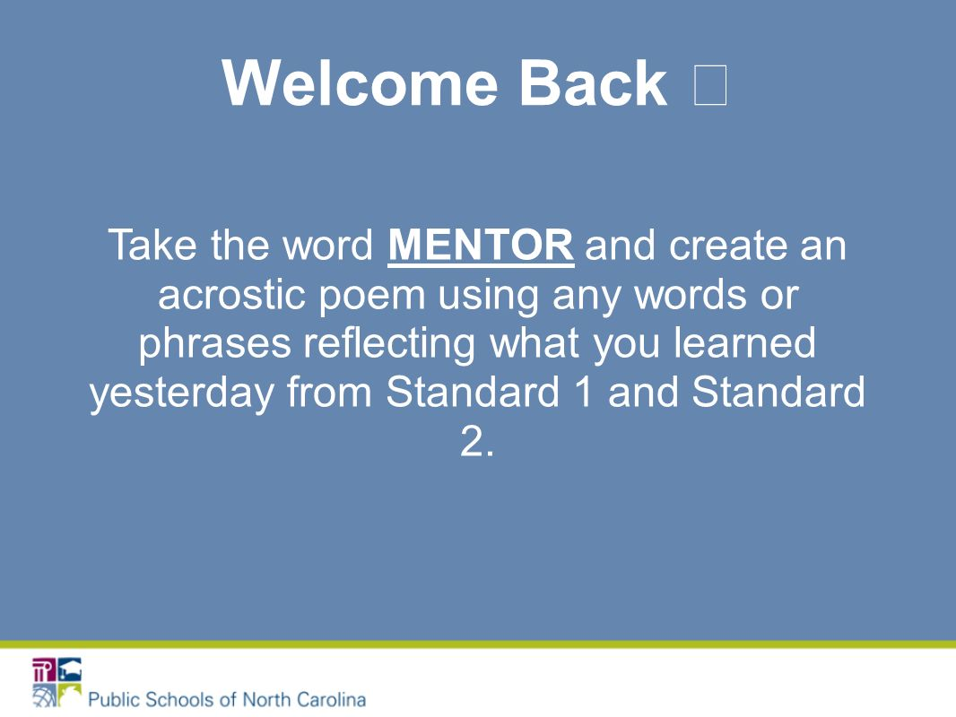 Welcome Back Take the word MENTOR and create an acrostic poem using any words or phrases reflecting what you learned yesterday from Standard 1 and Standard 2.