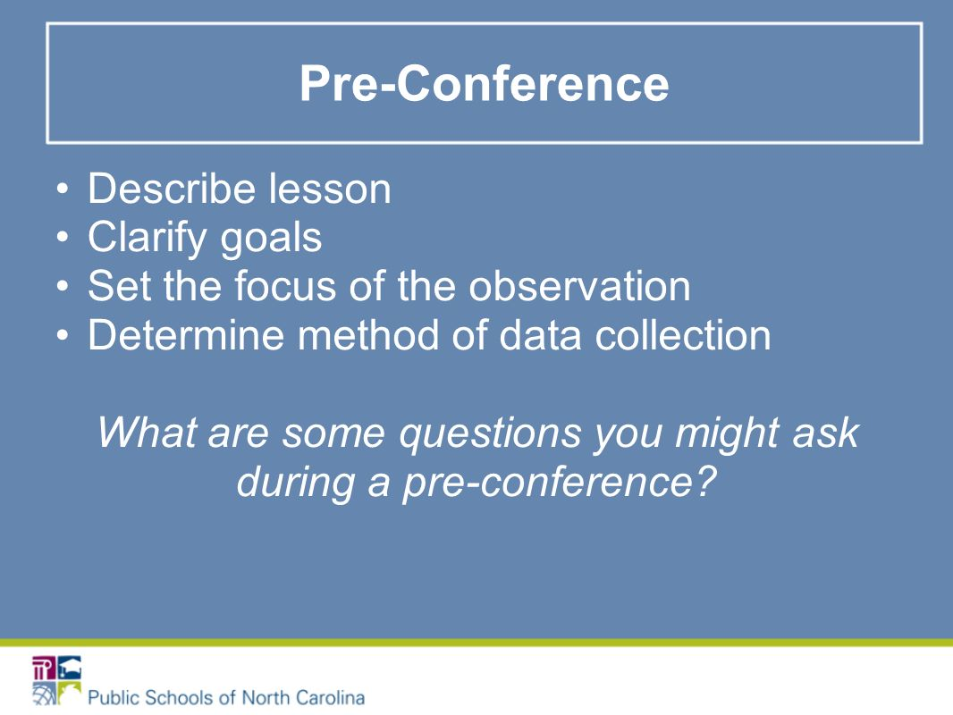 Pre-Conference Describe lesson Clarify goals Set the focus of the observation Determine method of data collection What are some questions you might ask during a pre-conference