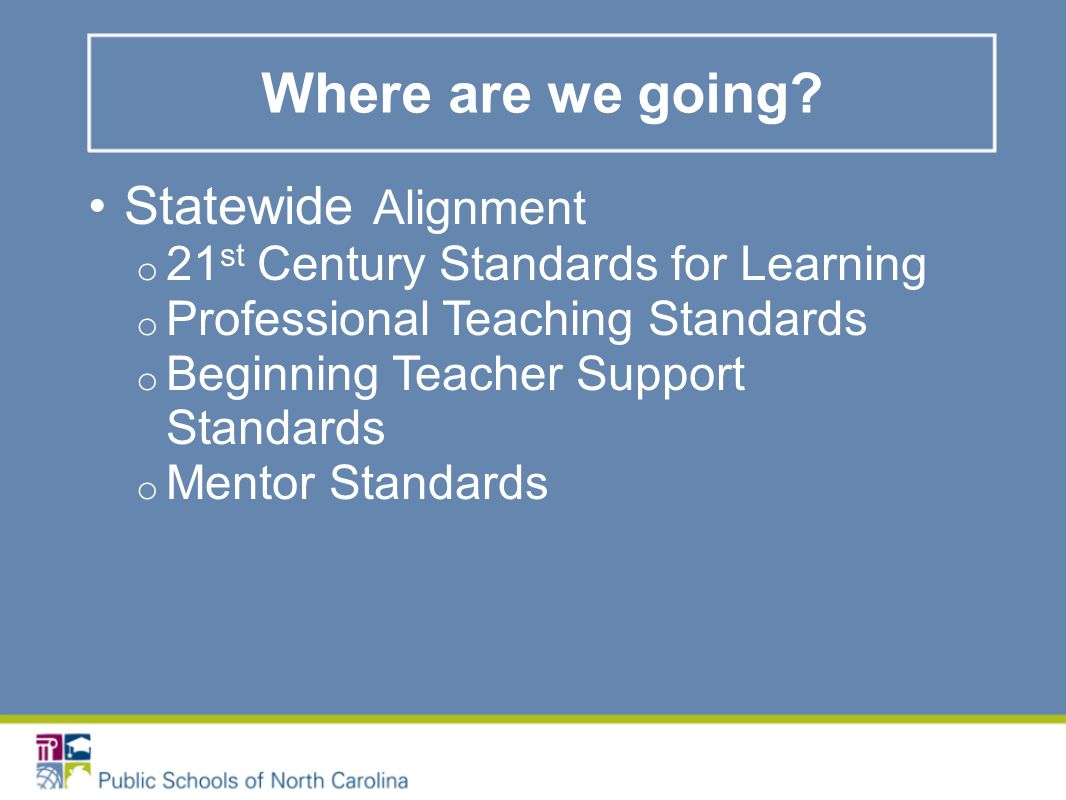 Statewide Alignment o 21 st Century Standards for Learning o Professional Teaching Standards o Beginning Teacher Support Standards o Mentor Standards Where are we going