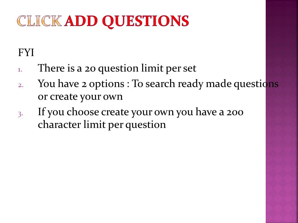 FYI 1. There is a 20 question limit per set 2. You have 2 options : To search ready made questions or create your own 3. If you choose create your own