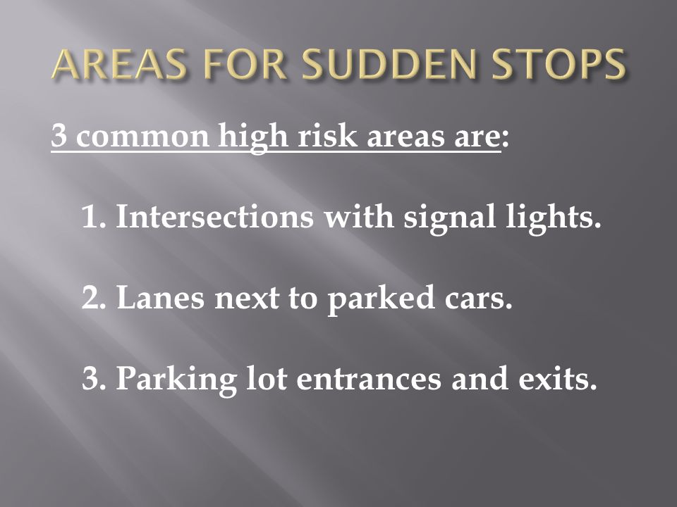 3 common high risk areas are: 1. Intersections with signal lights. 2. Lanes next to parked cars. 3. Parking lot entrances and exits.