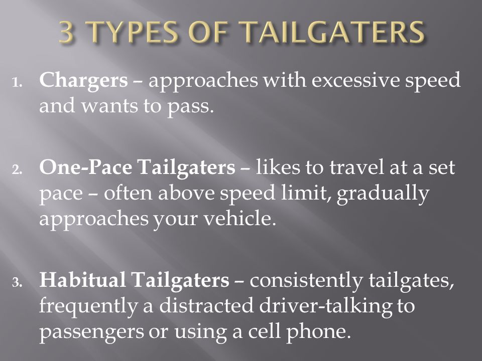 1. Chargers – approaches with excessive speed and wants to pass. 2. One-Pace Tailgaters – likes to travel at a set pace – often above speed limit, gra