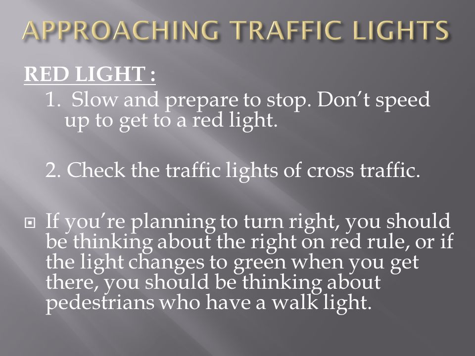 RED LIGHT : 1. Slow and prepare to stop. Dont speed up to get to a red light. 2. Check the traffic lights of cross traffic. If youre planning to turn