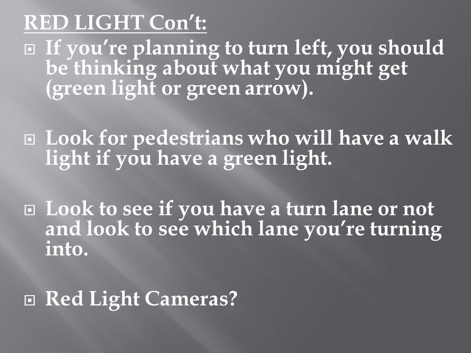 RED LIGHT Cont: If youre planning to turn left, you should be thinking about what you might get (green light or green arrow). Look for pedestrians who