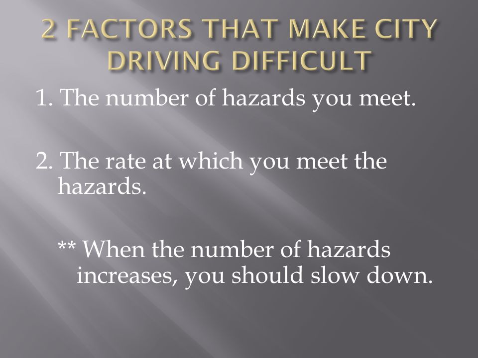 1. The number of hazards you meet. 2. The rate at which you meet the hazards. ** When the number of hazards increases, you should slow down.