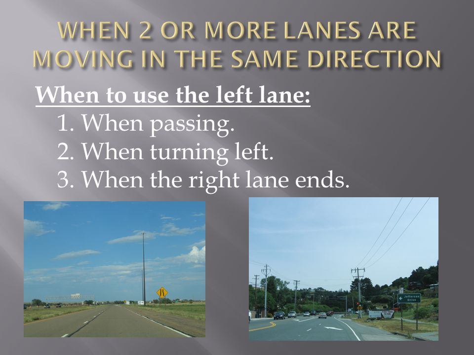 When to use the left lane: 1. When passing. 2. When turning left. 3. When the right lane ends.