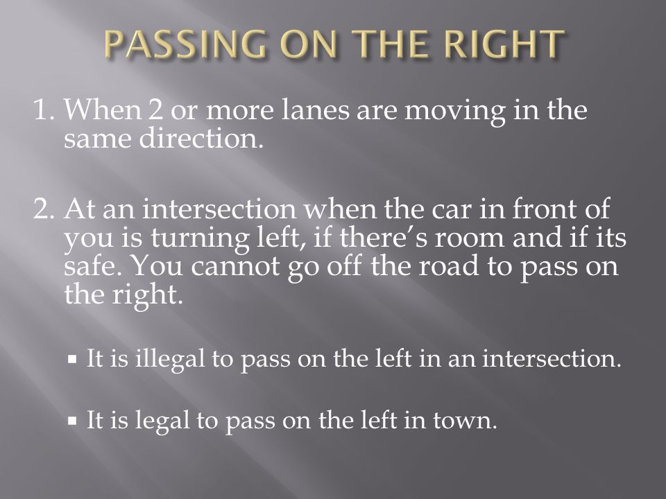 1. When 2 or more lanes are moving in the same direction. 2. At an intersection when the car in front of you is turning left, if theres room and if it