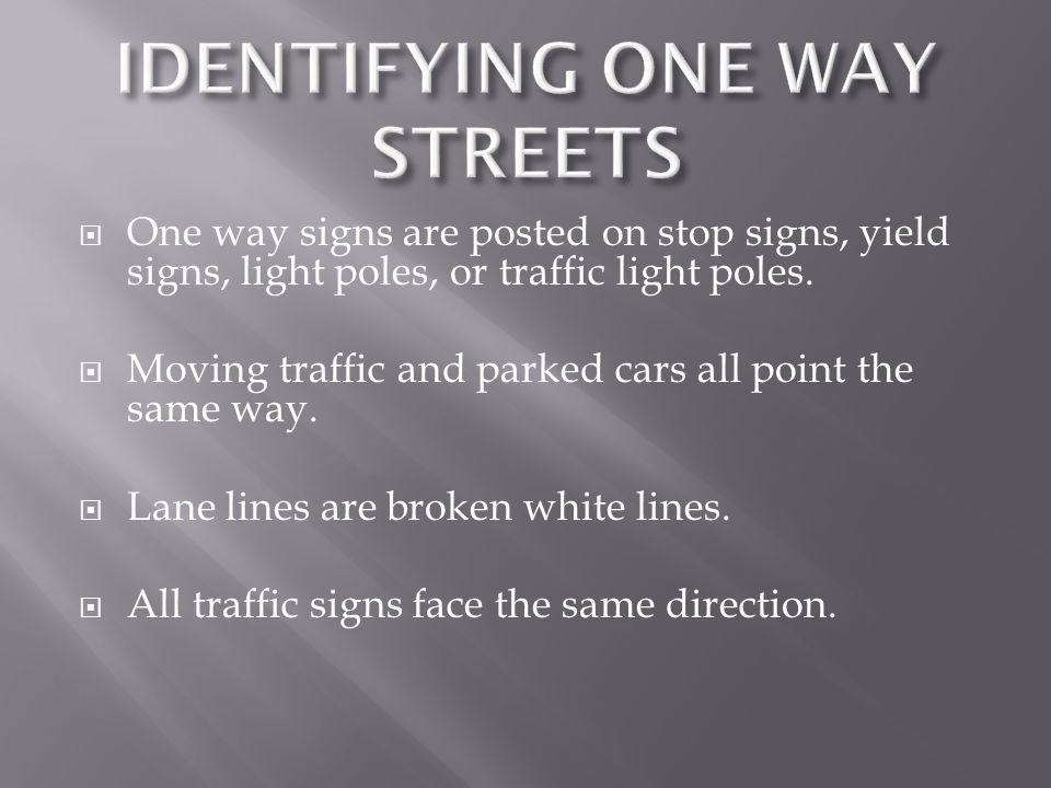 One way signs are posted on stop signs, yield signs, light poles, or traffic light poles. Moving traffic and parked cars all point the same way. Lane
