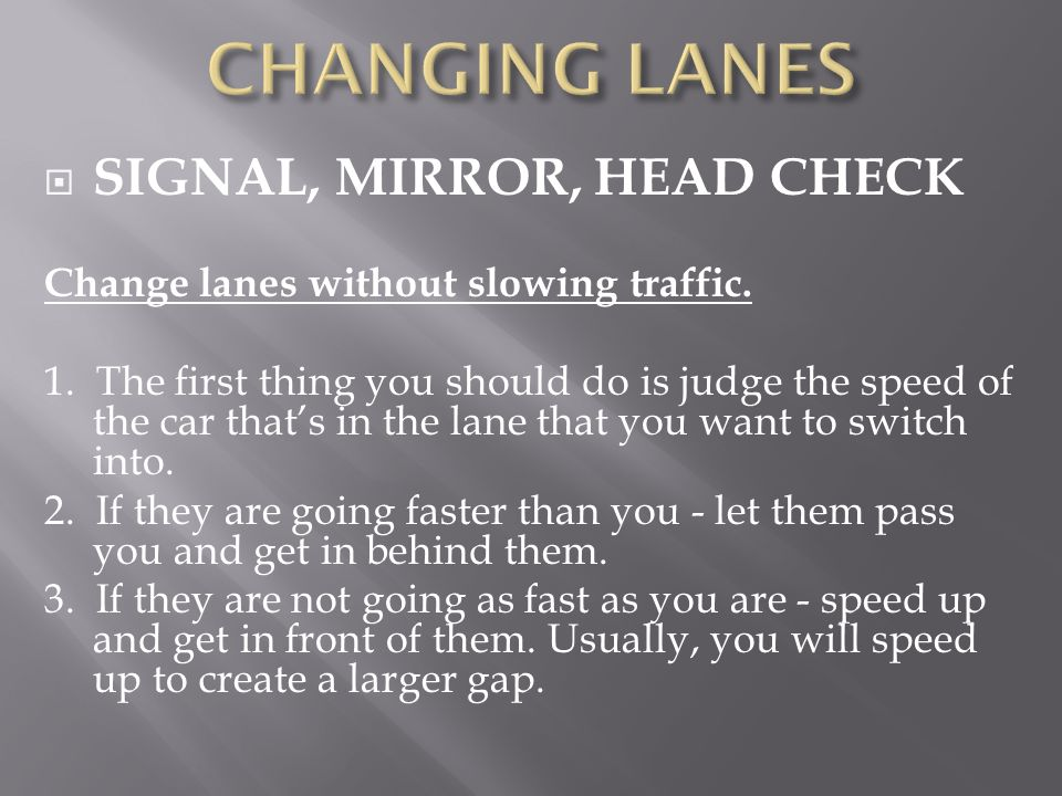 SIGNAL, MIRROR, HEAD CHECK Change lanes without slowing traffic. 1. The first thing you should do is judge the speed of the car thats in the lane that