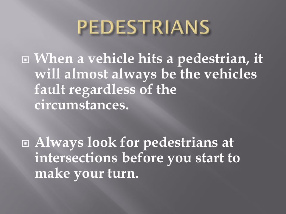 When a vehicle hits a pedestrian, it will almost always be the vehicles fault regardless of the circumstances. Always look for pedestrians at intersec