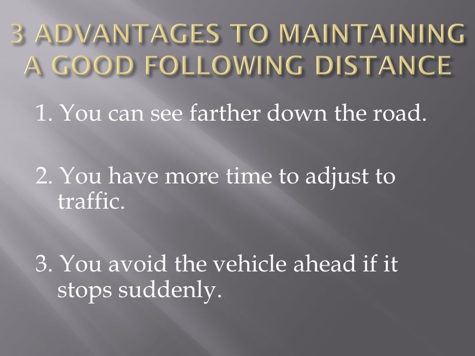 1. You can see farther down the road. 2. You have more time to adjust to traffic. 3. You avoid the vehicle ahead if it stops suddenly.