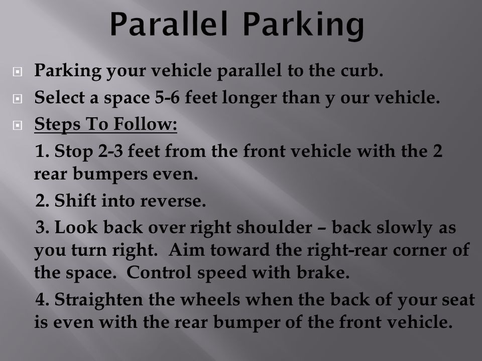 Parking your vehicle parallel to the curb. Select a space 5-6 feet longer than y our vehicle. Steps To Follow: 1. Stop 2-3 feet from the front vehicle