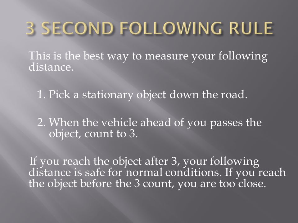 This is the best way to measure your following distance. 1. Pick a stationary object down the road. 2. When the vehicle ahead of you passes the object
