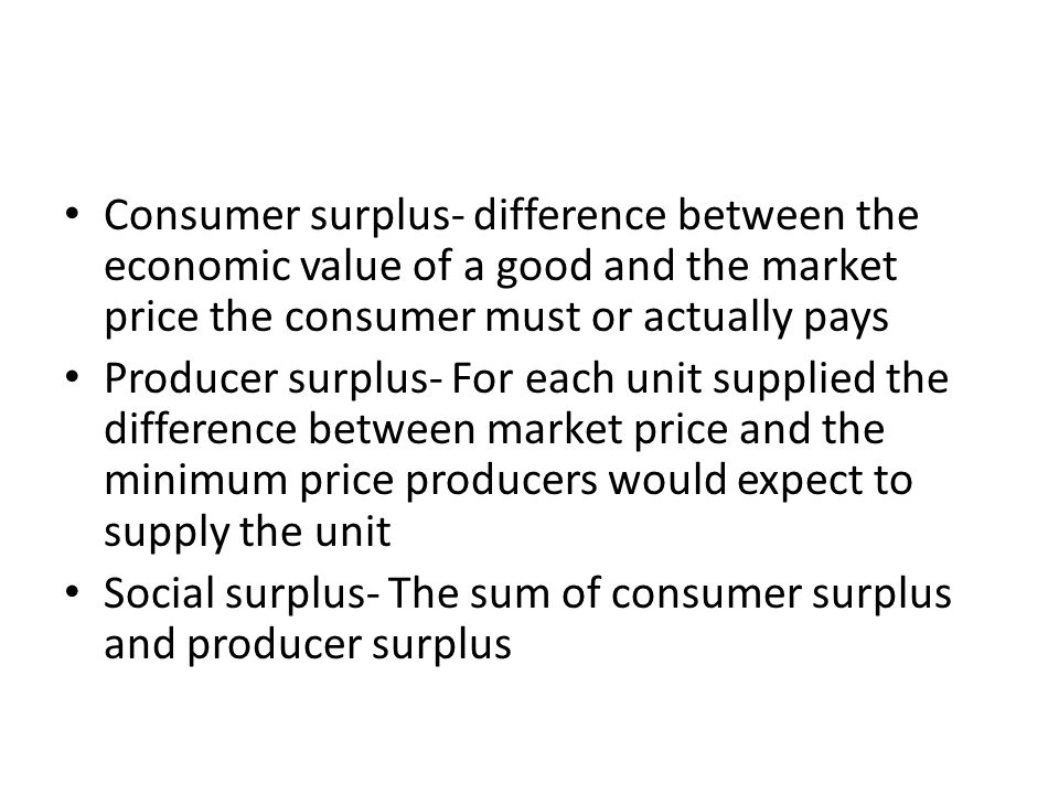 Consumer surplus- difference between the economic value of a good and the market price the consumer must or actually pays Producer surplus- For each u