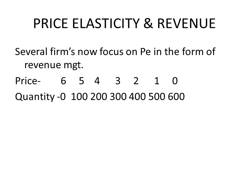 PRICE ELASTICITY & REVENUE Several firms now focus on Pe in the form of revenue mgt. Price- 6 5 4 3 2 1 0 Quantity -0 100 200 300 400 500 600