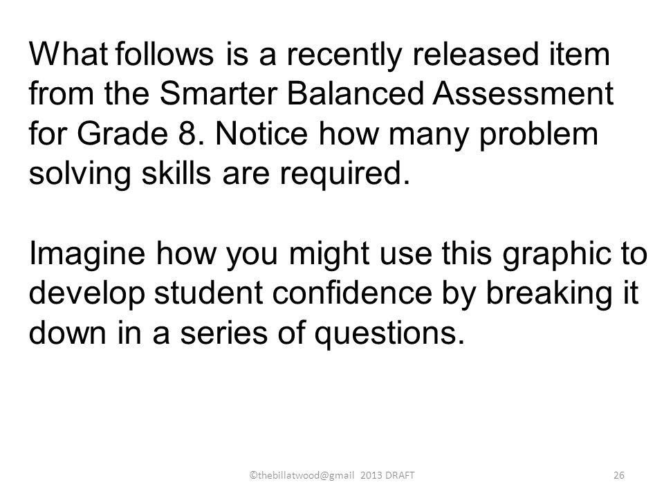 What follows is a recently released item from the Smarter Balanced Assessment for Grade 8. Notice how many problem solving skills are required. Imagin