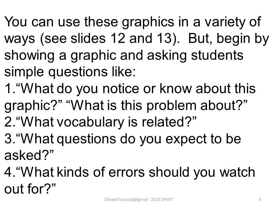 You can use these graphics in a variety of ways (see slides 12 and 13). But, begin by showing a graphic and asking students simple questions like: 1.W