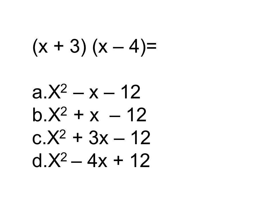 (x + 3) (x – 4)= a.X 2 – x – 12 b.X 2 + x – 12 c.X 2 + 3x – 12 d.X 2 – 4x + 12