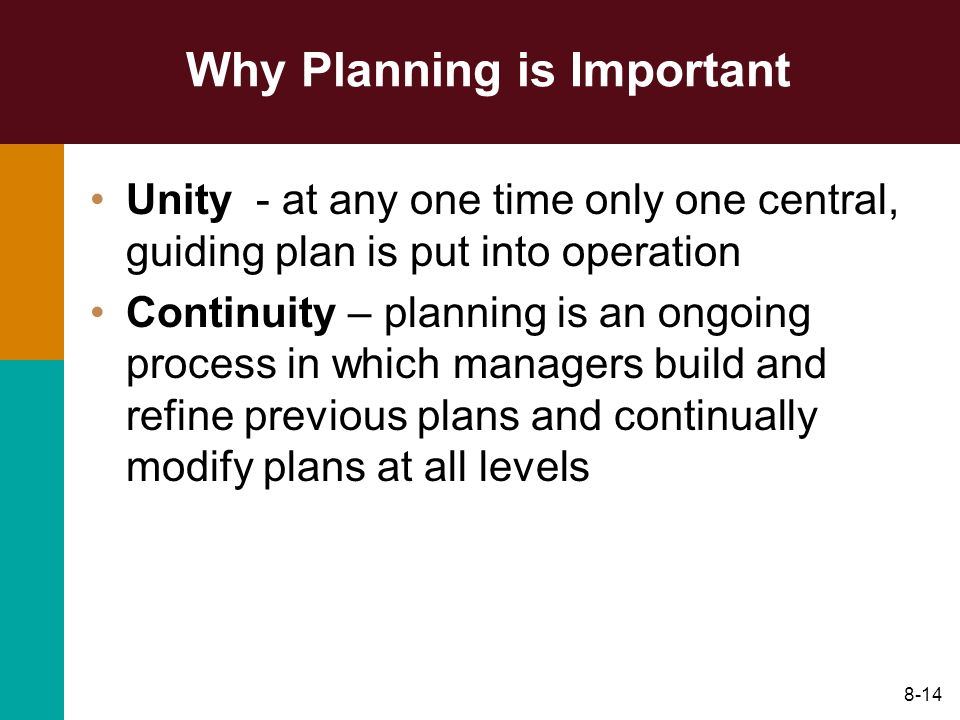 8-14 Why Planning is Important Unity - at any one time only one central, guiding plan is put into operation Continuity – planning is an ongoing proces