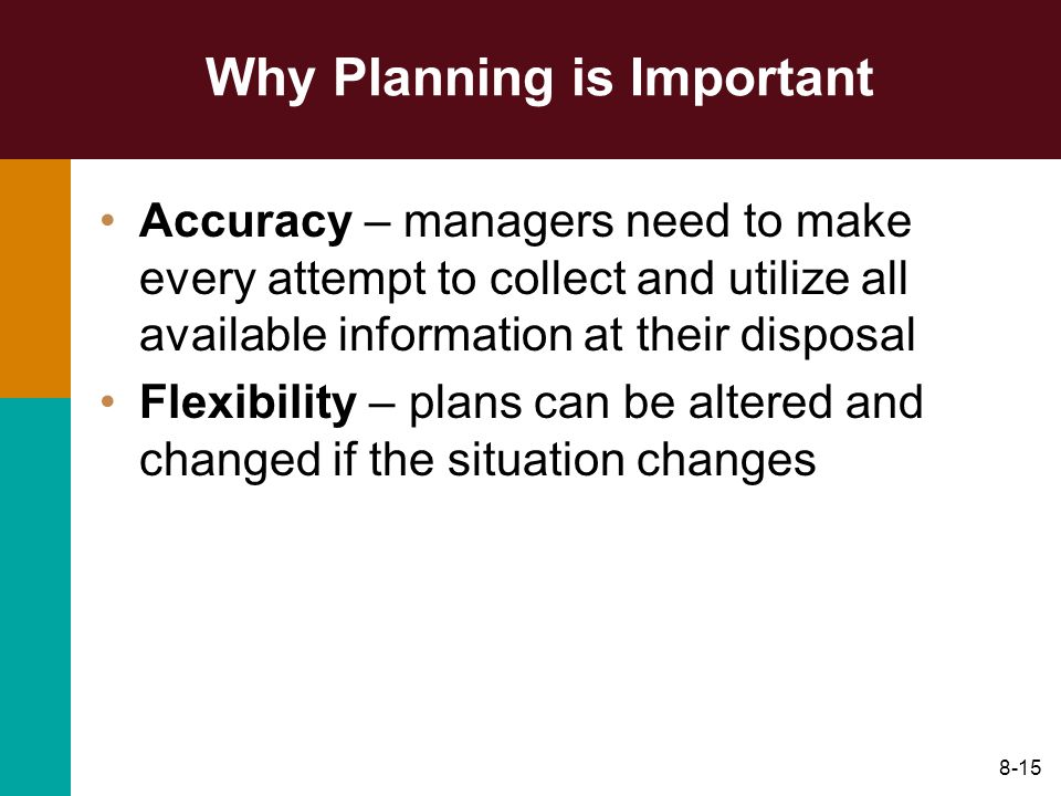 8-15 Why Planning is Important Accuracy – managers need to make every attempt to collect and utilize all available information at their disposal Flexi