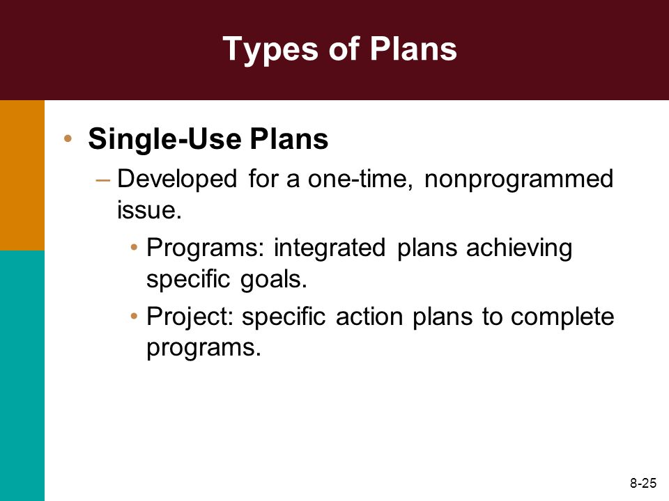 8-25 Types of Plans Single-Use Plans –Developed for a one-time, nonprogrammed issue. Programs: integrated plans achieving specific goals. Project: spe