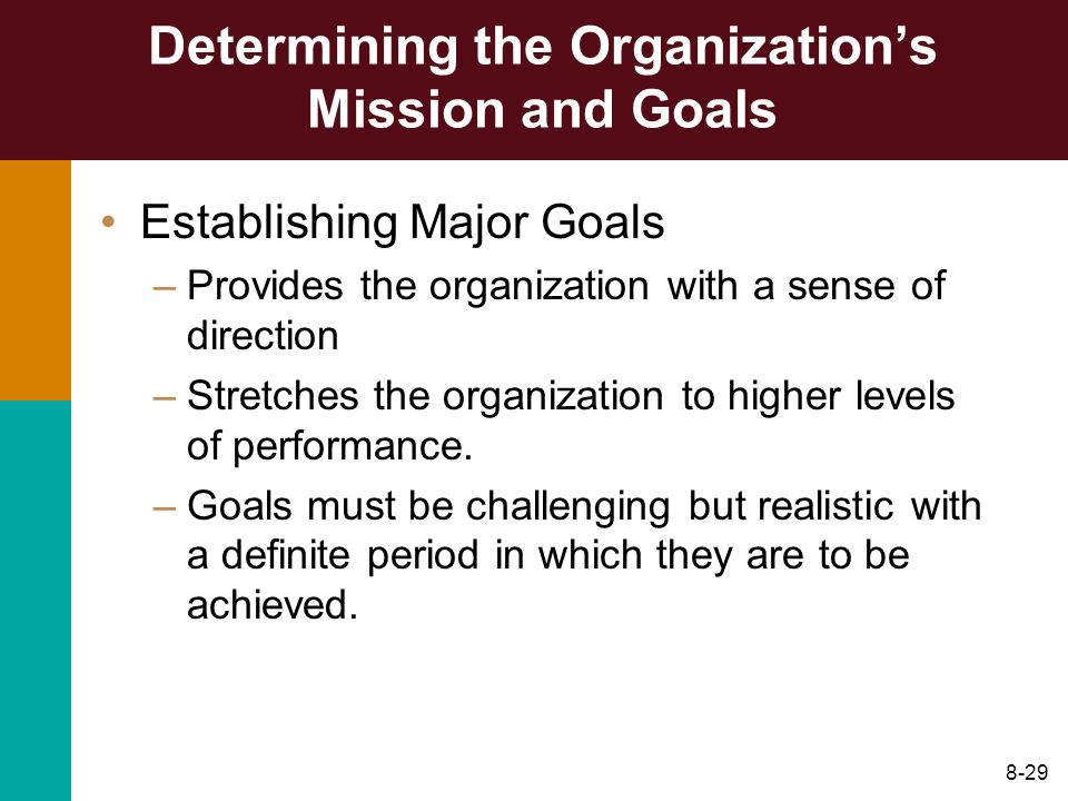 8-29 Determining the Organizations Mission and Goals Establishing Major Goals –Provides the organization with a sense of direction –Stretches the orga