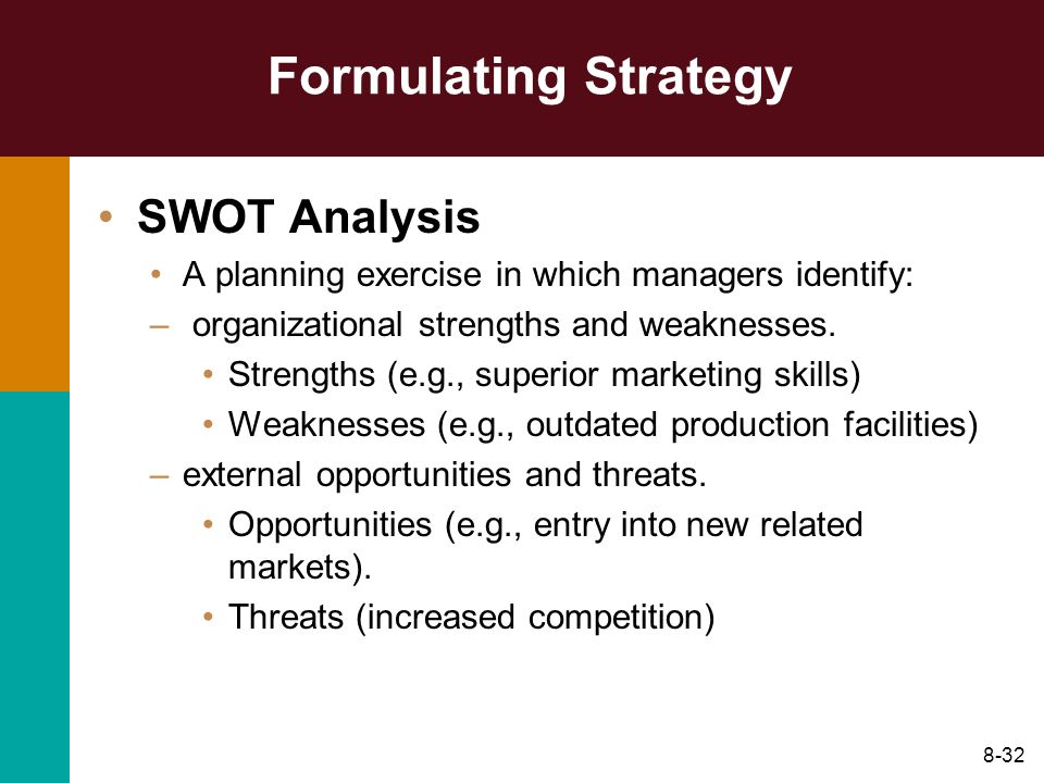8-32 Formulating Strategy SWOT Analysis A planning exercise in which managers identify: – organizational strengths and weaknesses. Strengths (e.g., su