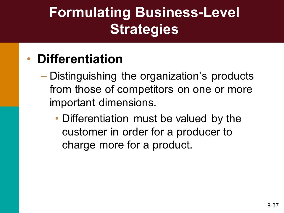 8-37 Formulating Business-Level Strategies Differentiation –Distinguishing the organizations products from those of competitors on one or more importa