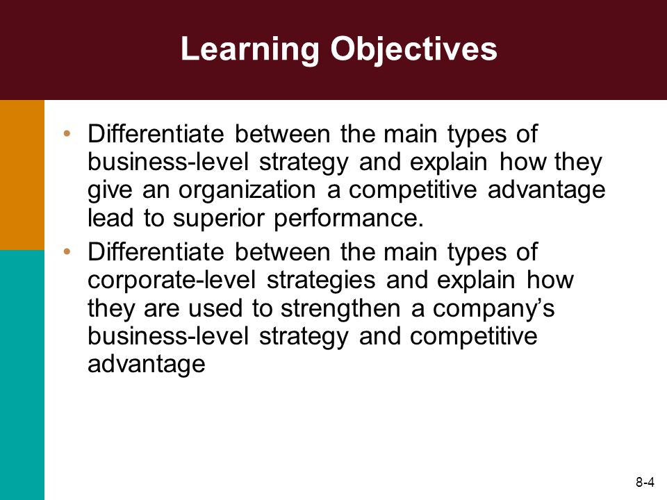 8-4 Learning Objectives Differentiate between the main types of business-level strategy and explain how they give an organization a competitive advant