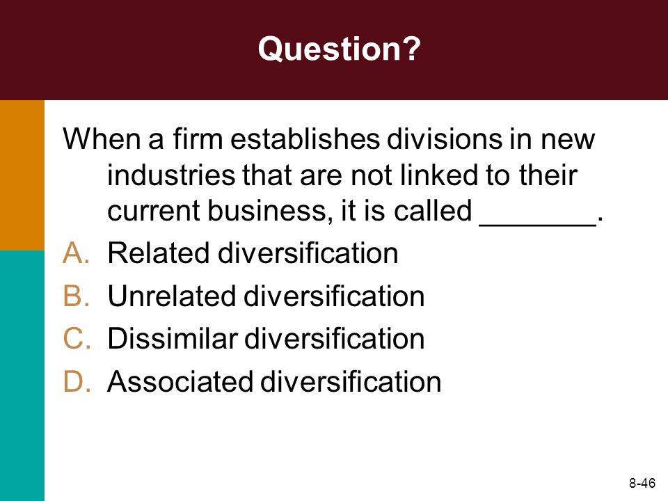 8-46 Question? When a firm establishes divisions in new industries that are not linked to their current business, it is called _______. A.Related dive