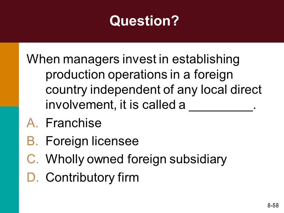 8-58 Question? When managers invest in establishing production operations in a foreign country independent of any local direct involvement, it is call