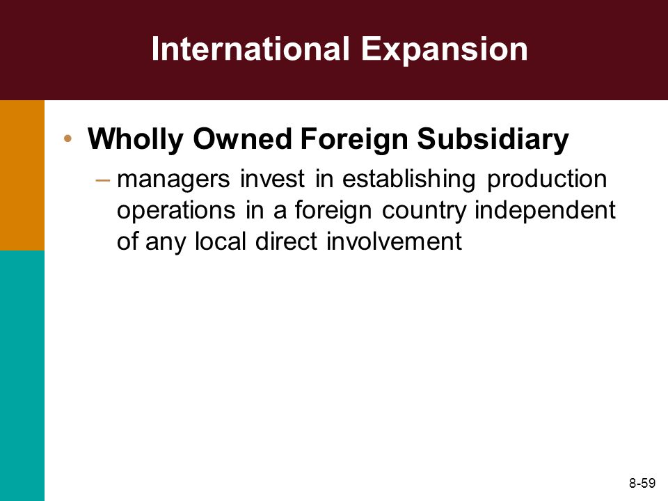 8-59 International Expansion Wholly Owned Foreign Subsidiary –managers invest in establishing production operations in a foreign country independent o