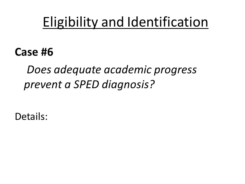 Eligibility and Identification Case #6 Does adequate academic progress prevent a SPED diagnosis? Details: