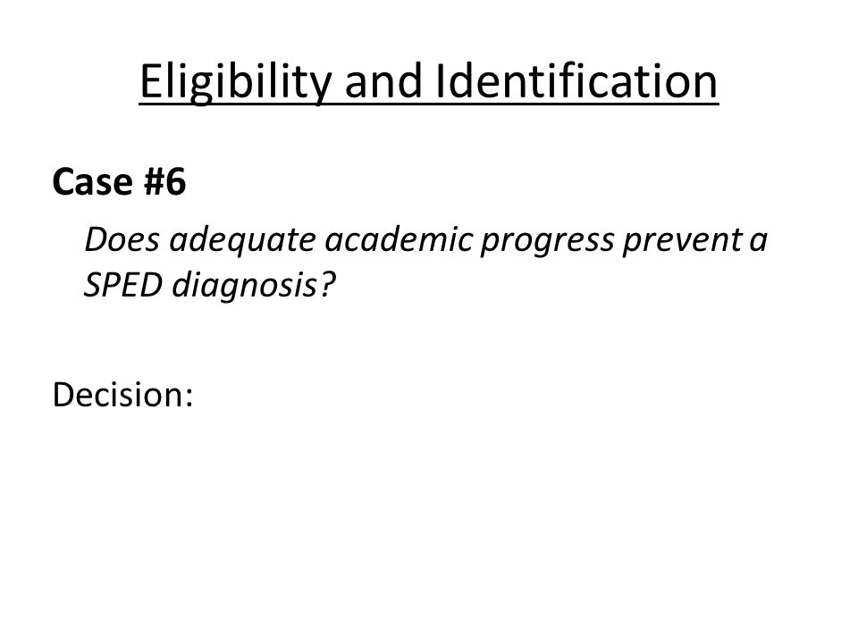 Eligibility and Identification Case #6 Does adequate academic progress prevent a SPED diagnosis? Decision: