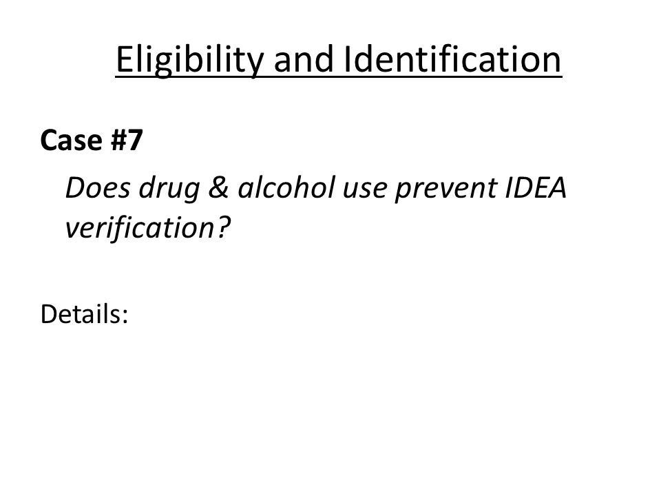 Eligibility and Identification Case #7 Does drug & alcohol use prevent IDEA verification? Details: