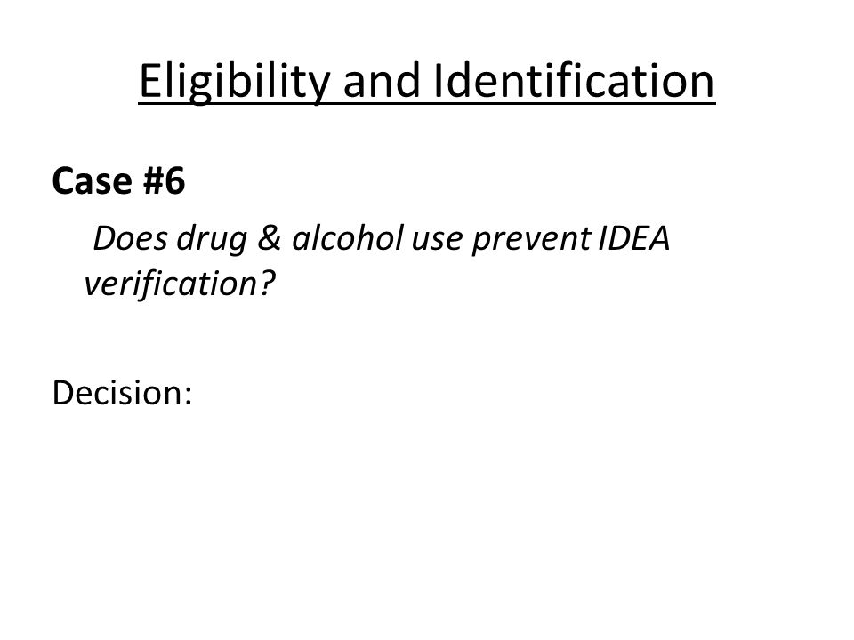 Eligibility and Identification Case #6 Does drug & alcohol use prevent IDEA verification? Decision: