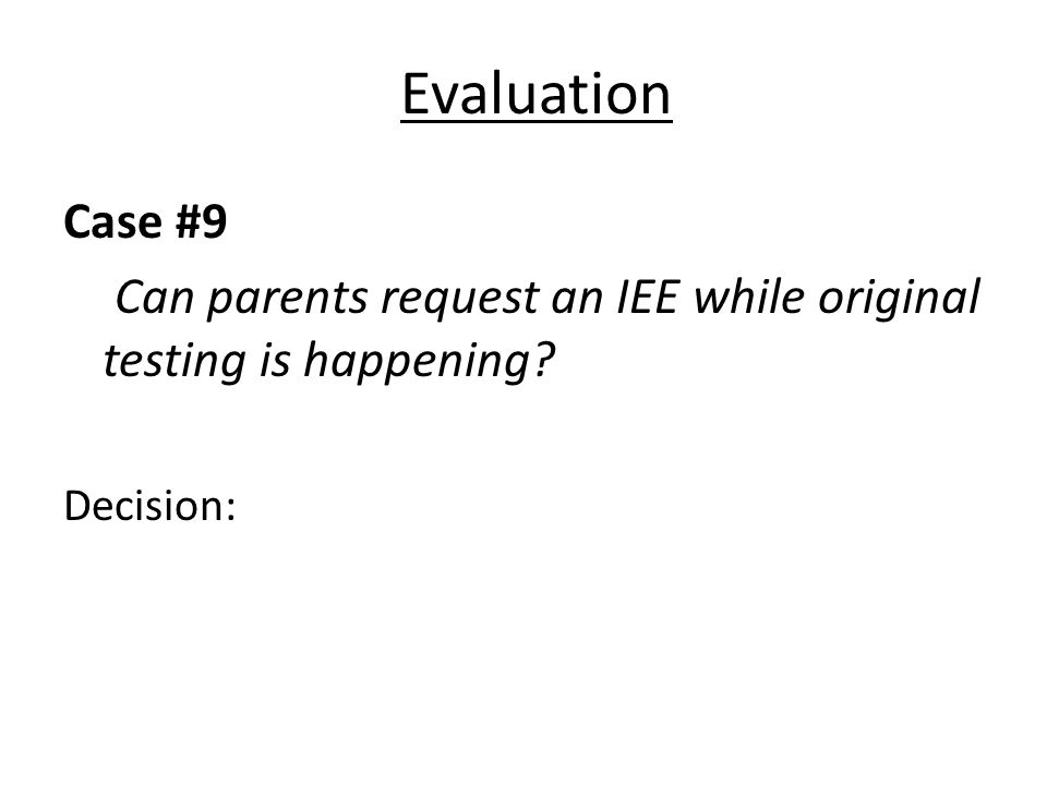 Evaluation Case #9 Can parents request an IEE while original testing is happening? Decision:
