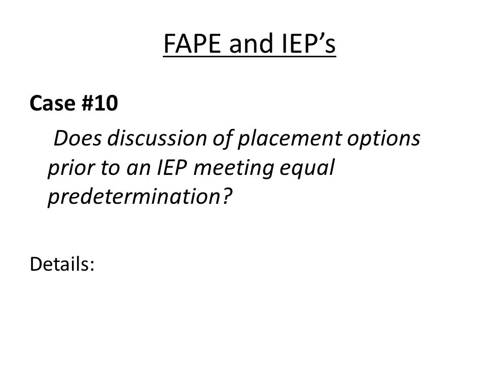FAPE and IEPs Case #10 Does discussion of placement options prior to an IEP meeting equal predetermination? Details: