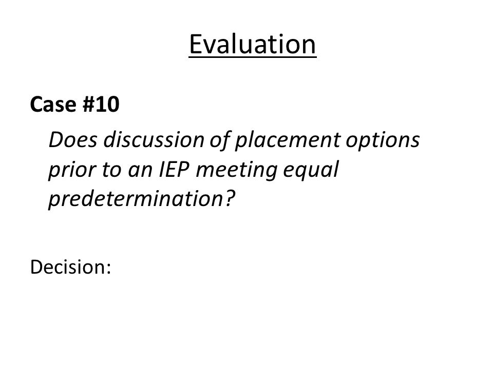 Evaluation Case #10 Does discussion of placement options prior to an IEP meeting equal predetermination? Decision: