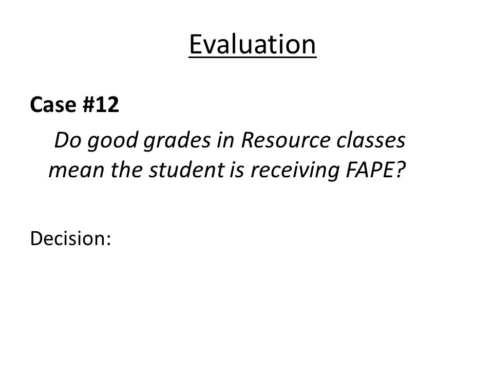 Evaluation Case #12 Do good grades in Resource classes mean the student is receiving FAPE? Decision:
