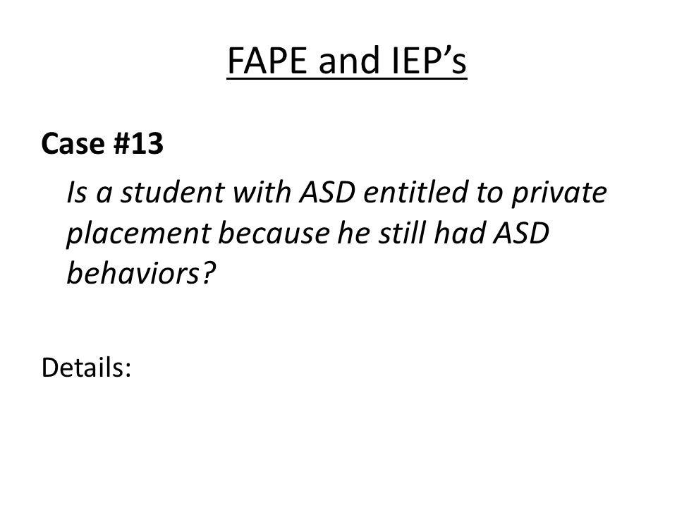 FAPE and IEPs Case #13 Is a student with ASD entitled to private placement because he still had ASD behaviors? Details: