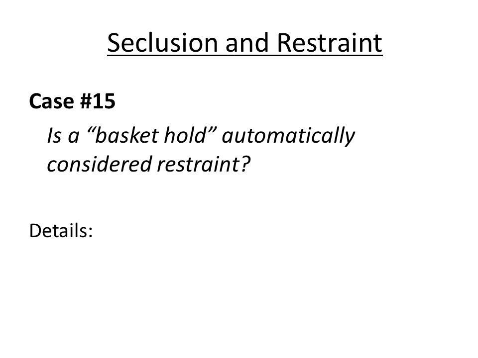 Seclusion and Restraint Case #15 Is a basket hold automatically considered restraint? Details: