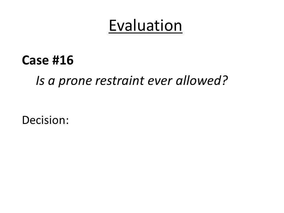 Evaluation Case #16 Is a prone restraint ever allowed? Decision: