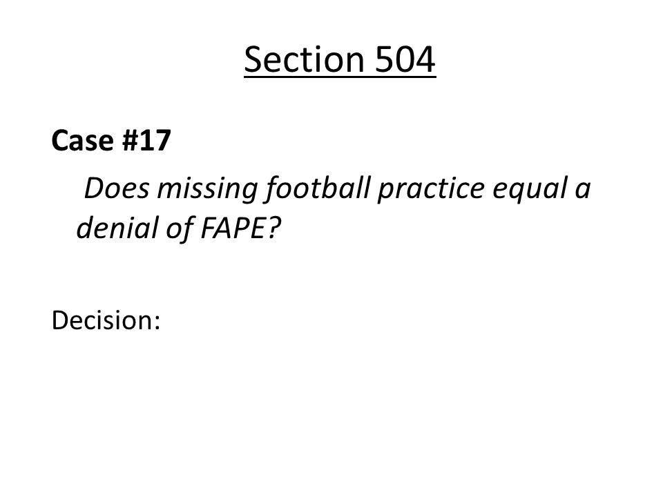 Section 504 Case #17 Does missing football practice equal a denial of FAPE? Decision:
