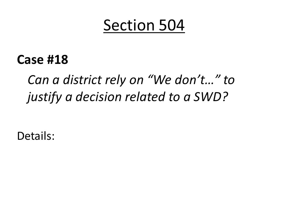 Section 504 Case #18 Can a district rely on We dont… to justify a decision related to a SWD? Details: